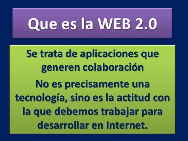 Que es la WEB 2.0Se trata de aplicaciones quegeneren colaboraciónNo es precisamente unatecnología, sino es la actitud conl...