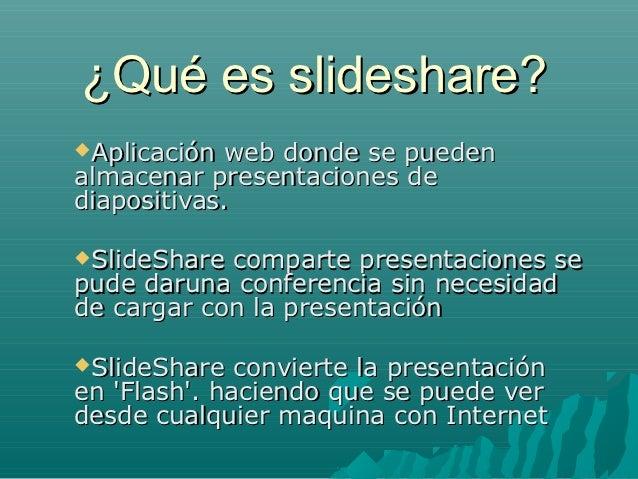 ¿Qué es slideshare?Aplicación web donde se puedenalmacenar presentaciones dediapositivas.SlideShare comparte presentacio...