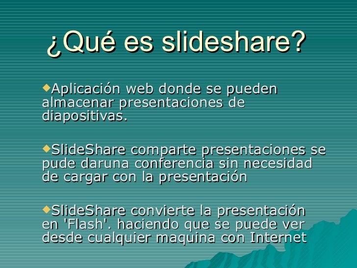 ¿Qué es slideshare? <ul><li>Aplicación web donde se pueden almacenar presentaciones de diapositivas.  </li></ul><ul><li>Sl...