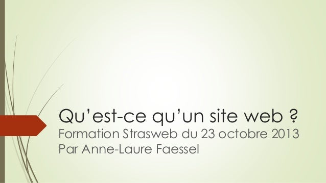 Qu'est-ce qu'un site web ? Formation Strasweb du 23 octobre 2013 Par Anne-Laure Faessel