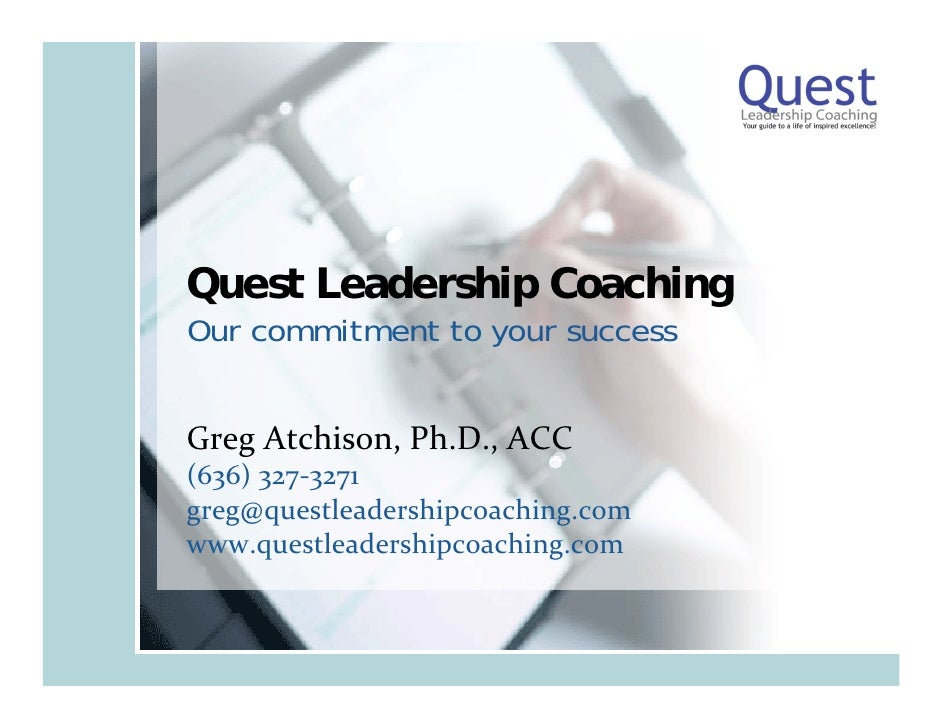 Quest Leadership Coaching Our commitment to your success   Greg Atchison, Ph.D., ACC (636) 327‐3271 greg@questleadershipco...