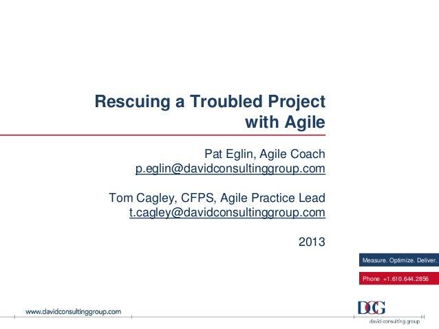 Measure. Optimize. Deliver.Phone +1.610.644.2856Rescuing a Troubled Projectwith AgilePat Eglin, Agile Coachp.eglin@davidco...