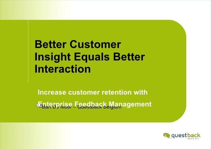 Better Customer Insight Equals Better Interaction <ul><li>Bart De Moor – QuestBack Belgium </li></ul><ul><li>Increase cust...