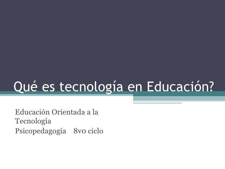 Qué es tecnología en Educación? Educación Orientada a la Tecnología Psicopedagogía  8v0 ciclo