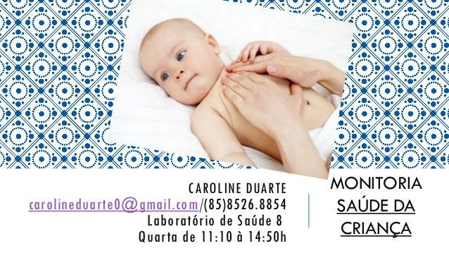 CAROLINE DUARTE carolineduarte0@gmail.com/(85)8526.8854 Laboratório de Saúde 8 Quarta de 11:10 à 14:50h MONITORIA SAÚDE DA...