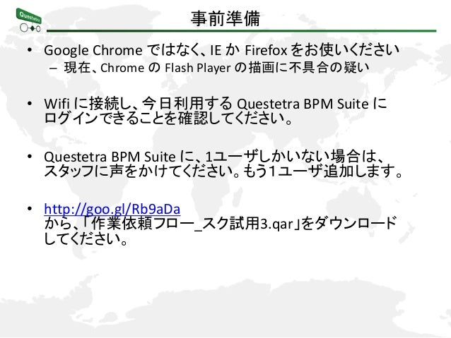 事前準備 • Google Chrome ではなく、IE か Firefox をお使いください – 現在、Chrome の Flash Player の描画に不具合の疑い  • Wifi に接続し、今日利用する Questetra BPM Su...