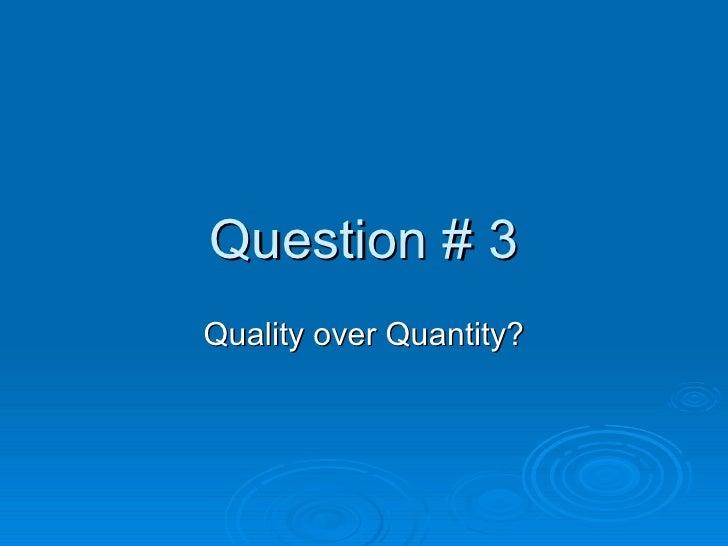 Question # 3 Quality over Quantity?