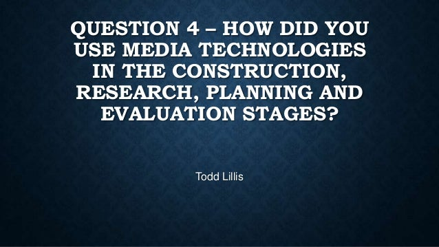 QUESTION 4 – HOW DID YOU USE MEDIA TECHNOLOGIES IN THE CONSTRUCTION, RESEARCH, PLANNING AND EVALUATION STAGES? Todd Lillis