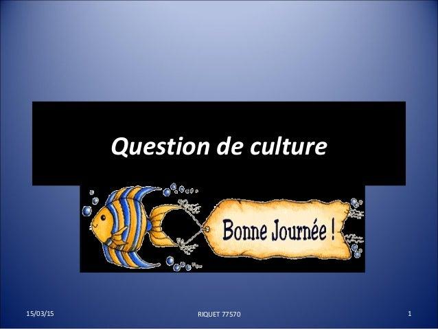 Question de cultureQuestion de culture 15/03/15 1RIQUET 77570