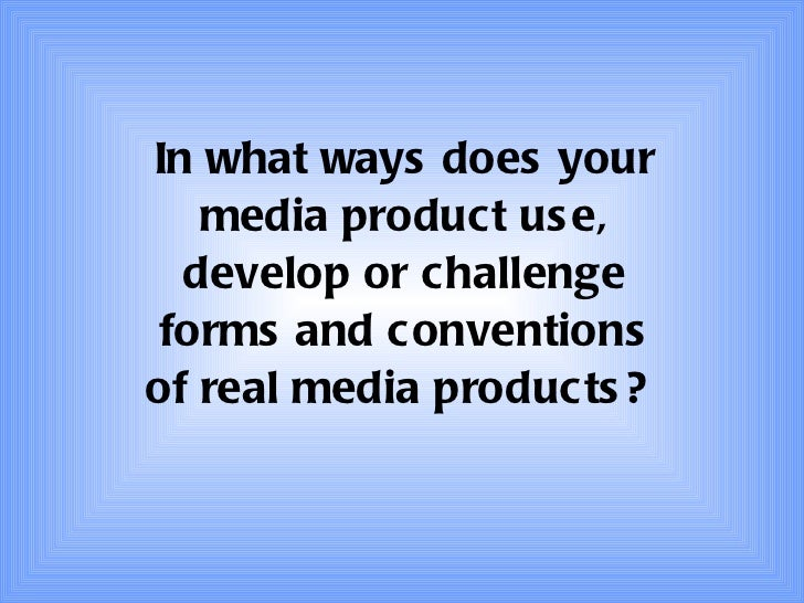 Question 1 - In what ways does your media product use, develop or challenge forms and conventions of real media products?