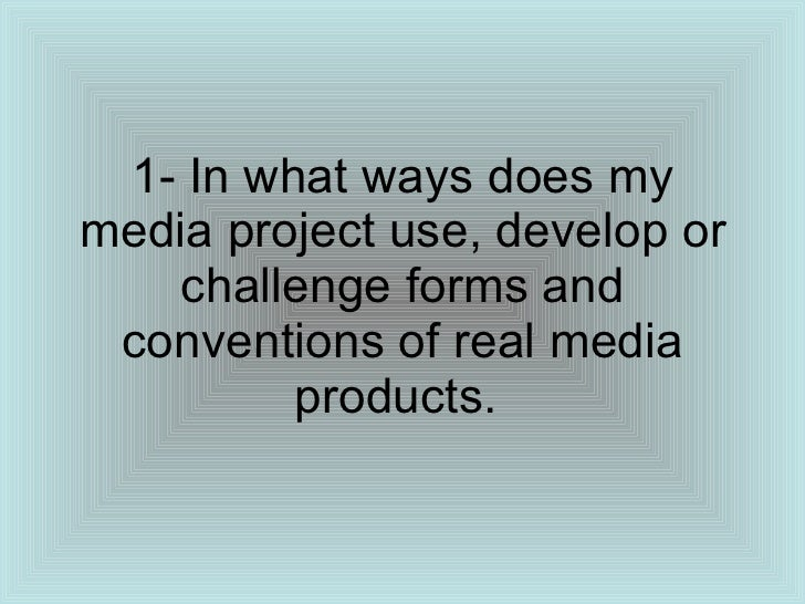 1- In what ways does my media project use, develop or challenge forms and conventions of real media products.