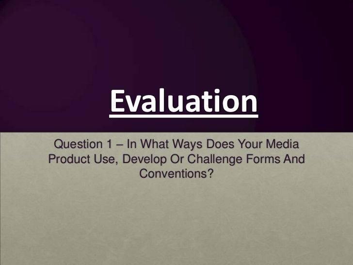 Evaluation Question 1 – In What Ways Does Your MediaProduct Use, Develop Or Challenge Forms And                 Conventions?