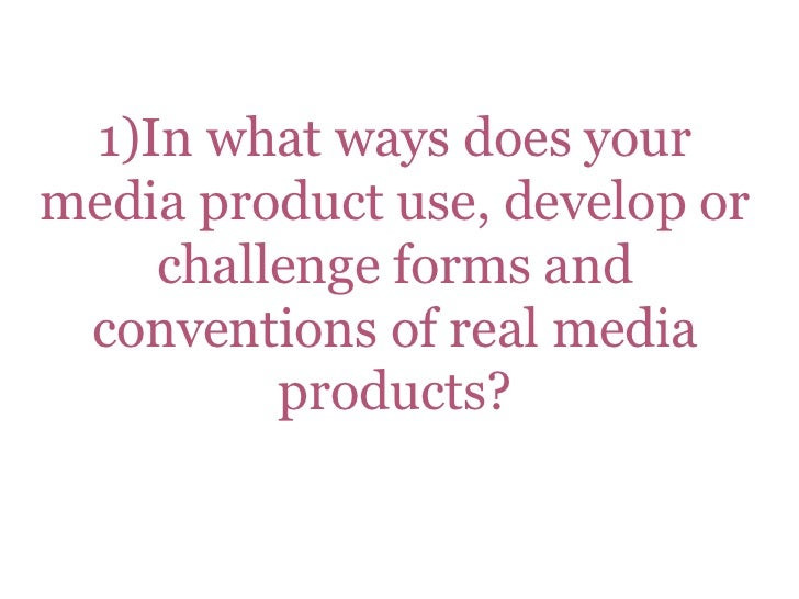 1)In what ways does yourmedia product use, develop or    challenge forms and conventions of real media         products?