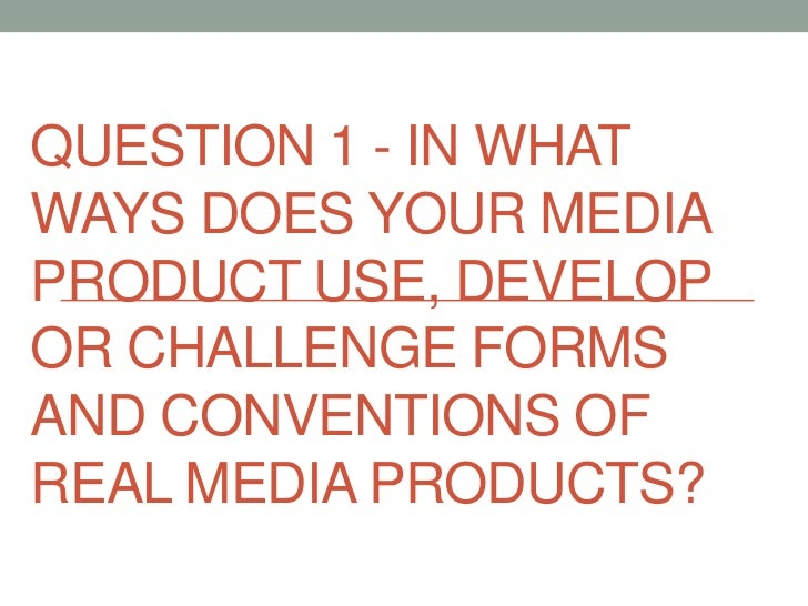 QUESTION 1 - IN WHATWAYS DOES YOUR MEDIAPRODUCT USE, DEVELOPOR CHALLENGE FORMSAND CONVENTIONS OFREAL MEDIA PRODUCTS?