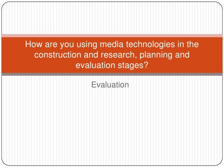 How are you using media technologies in the  construction and research, planning and             evaluation stages?       ...