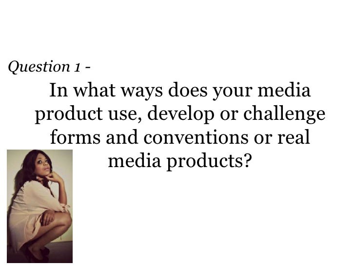 Question 1 -    In what ways does your media   product use, develop or challenge     forms and conventions or real        ...