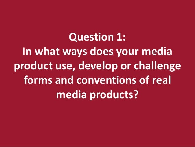Question 1:  In what ways does your mediaproduct use, develop or challenge  forms and conventions of real        media pro...
