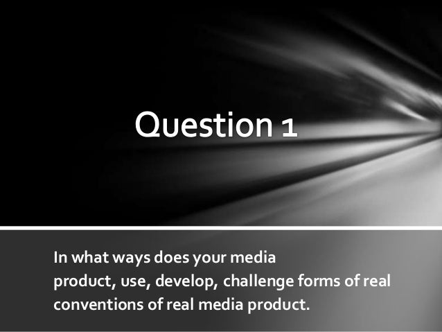 Question 1- In what ways does your media product, use, develop, challenge forms of real conventions of real media product