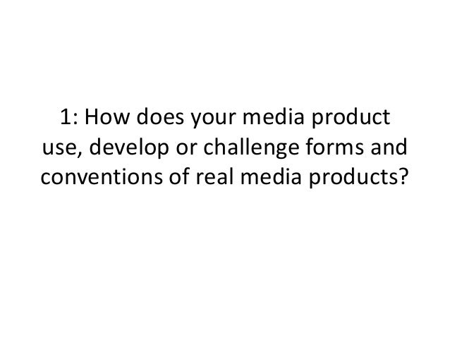1: How does your media productuse, develop or challenge forms andconventions of real media products?