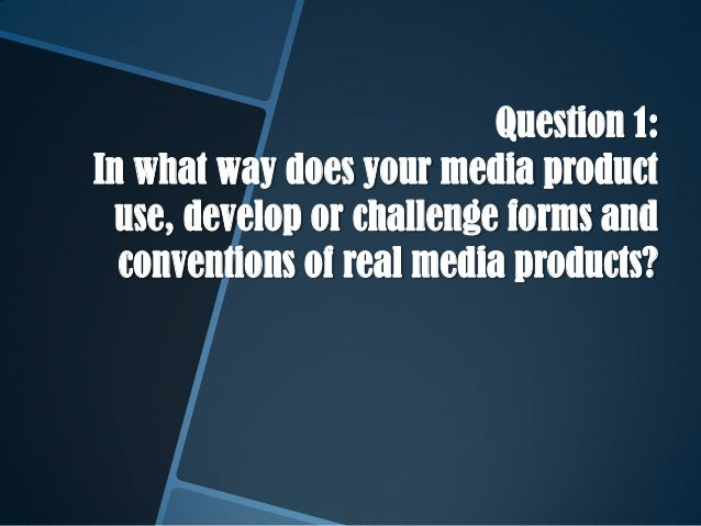 Question 1:In what way does your media productuse, develop or challenge forms andconventions of real media products?