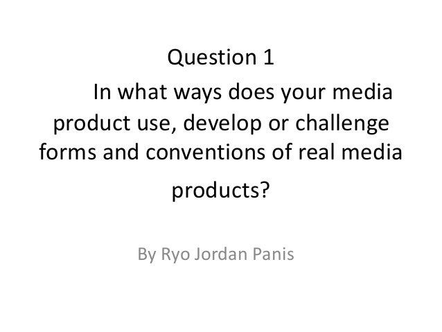 Question 1In what ways does your mediaproduct use, develop or challengeforms and conventions of real mediaproducts?By Ryo ...