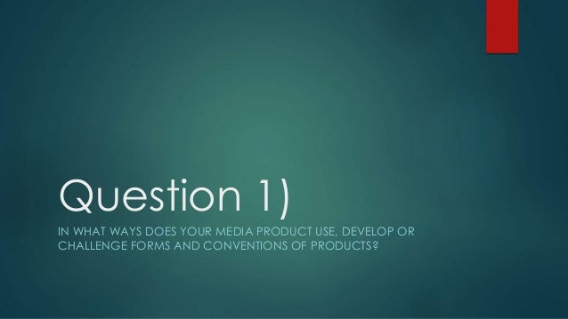 Question 1) IN WHAT WAYS DOES YOUR MEDIA PRODUCT USE, DEVELOP OR CHALLENGE FORMS AND CONVENTIONS OF PRODUCTS?