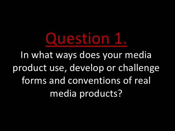 Question 1.  In what ways does your mediaproduct use, develop or challenge  forms and conventions of real        media pro...