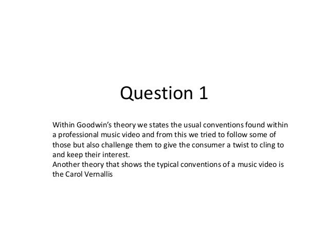 Question 1Within Goodwin's theory we states the usual conventions found withina professional music video and from this we ...