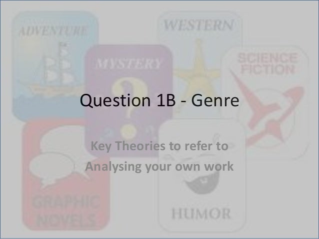 Question 1B - Genre Key Theories to refer to Analysing your own work
