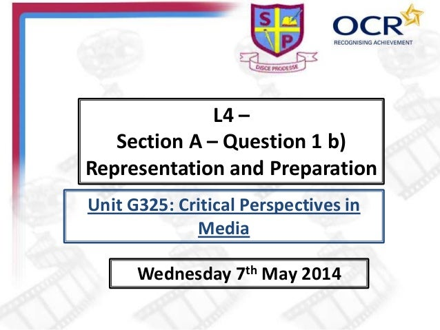 L4 – Section A – Question 1 b) Representation and Preparation Wednesday 7th May 2014 Unit G325: Critical Perspectives in M...