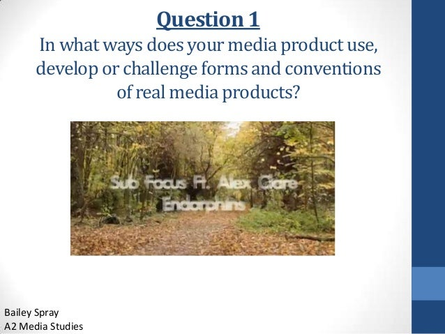 Question 1 In what ways does your media product use, develop or challenge forms and conventions of real media products?  B...