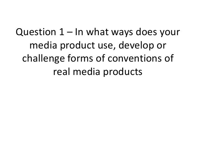 Question 1 – In what ways does yourmedia product use, develop orchallenge forms of conventions ofreal media products