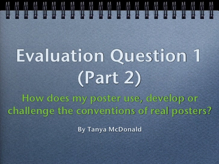 Evaluation Question 1        (Part 2)  How does my poster use, develop orchallenge the conventions of real posters?       ...