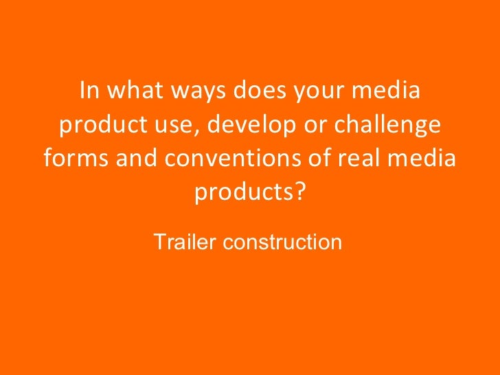In what ways does your media product use, develop or challenge forms and conventions of real media products? Trailer const...