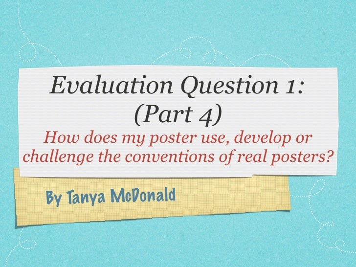 Evaluation Question 1:         (Part 4)  How does my poster use, develop orchallenge the conventions of real posters?   By...