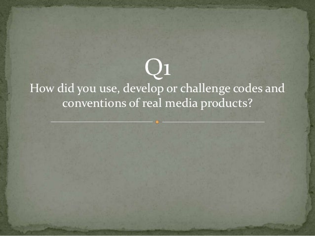 Q1How did you use, develop or challenge codes and     conventions of real media products?