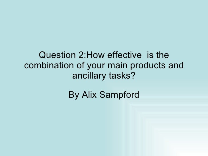 Question 2:How effective  is the combination of your main products and ancillary tasks? By Alix Sampford