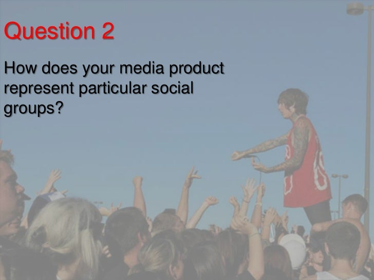Question 2How does your media productrepresent particular socialgroups?