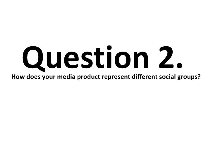 Question 2.How does your media product represent different social groups?