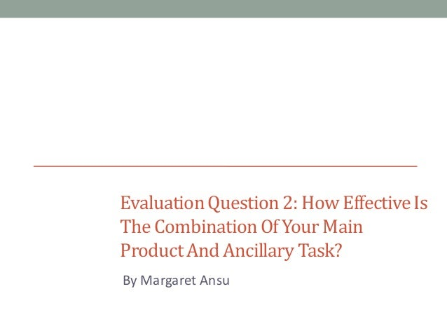 Evaluation Question 2: How Effective Is The Combination Of Your Main Product And Ancillary Task? By Margaret Ansu