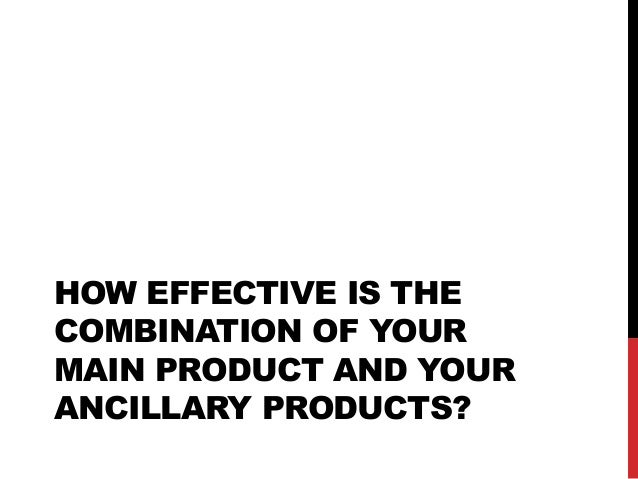 HOW EFFECTIVE IS THE COMBINATION OF YOUR MAIN PRODUCT AND YOUR ANCILLARY PRODUCTS?