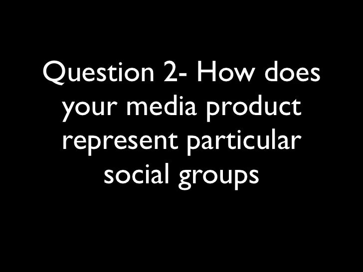 Question 2- How does your media product represent particular    social groups