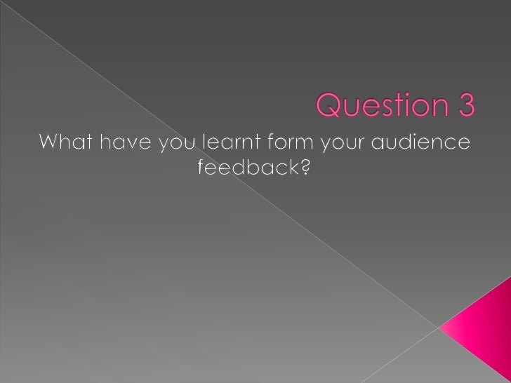 Question 3<br />What have you learnt form your audience feedback?<br />