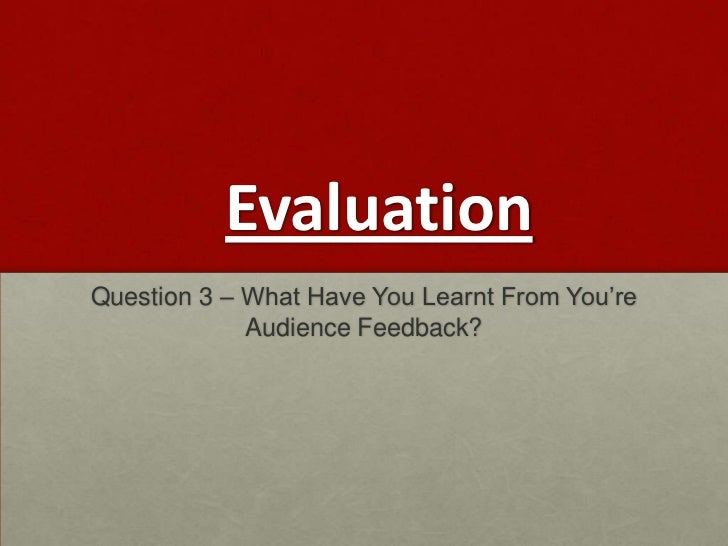EvaluationQuestion 3 – What Have You Learnt From You're             Audience Feedback?