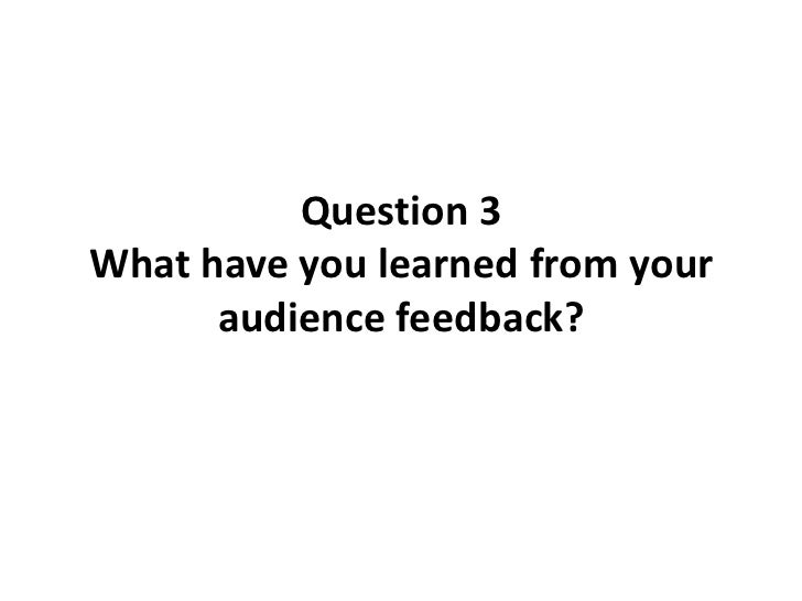 Question 3 - What have you learned from your audience feedback?