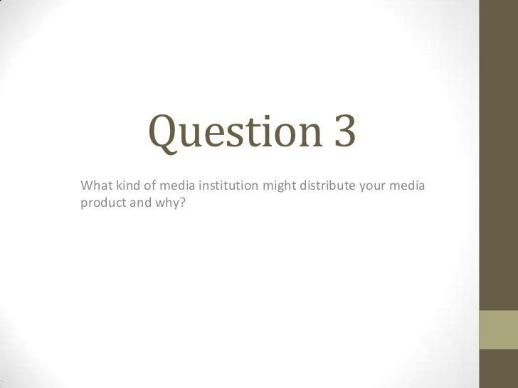Question 3What kind of media institution might distribute your mediaproduct and why?