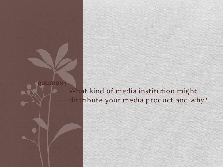 QUESTION 3             What kind of media institution might             distribute your media product and why?