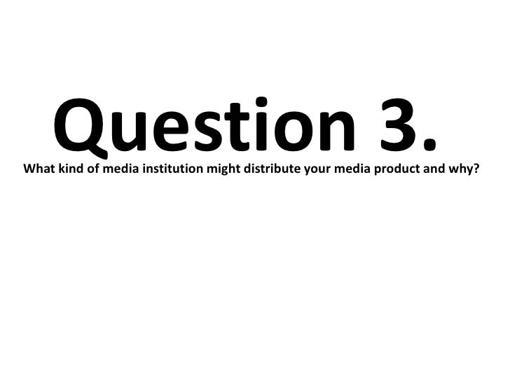 Question 3.What kind of media institution might distribute your media product and why?