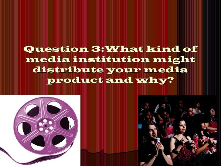 Question 3:What kind ofmedia institution might distribute your media   product and why?
