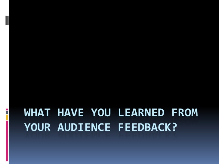 WHAT HAVE YOU LEARNED FROMYOUR AUDIENCE FEEDBACK?